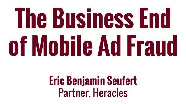 The Business End of Mobile Ad Fraud Eric Benjamin Seufert Partner, Heracles