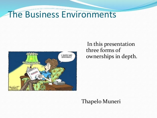 The Business Environments In this presentation three forms of ownerships in depth.  Thapelo Muneri