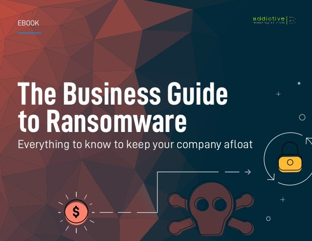 1 | The Business Guide to Ransomware EBOOK The Business Guide to Ransomware Everything to know to keep your company afloat...