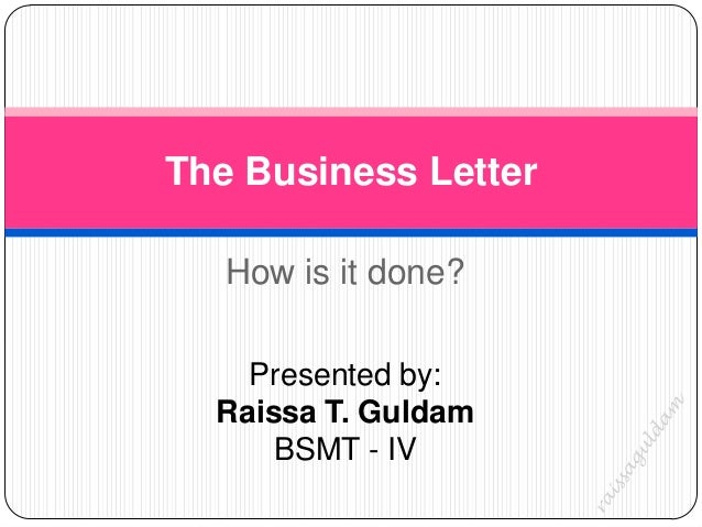 The Business Letter   How is it done?    Presented by:  Raissa T. Guldam      BSMT - IV