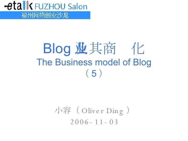 Blog 及其商业化 The Business model of Blog ( 5 ) 小容( Oliver Ding ) 2006-11-03