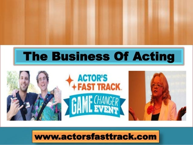 The Business Of Acting www.actorsfasttrack.com