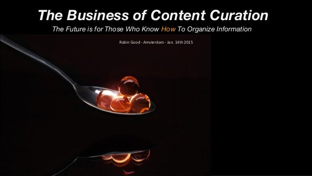The Business of Content Curation The Future is for Those Who Know How To Organize Information Robin Good - Amsterdam - Jan...