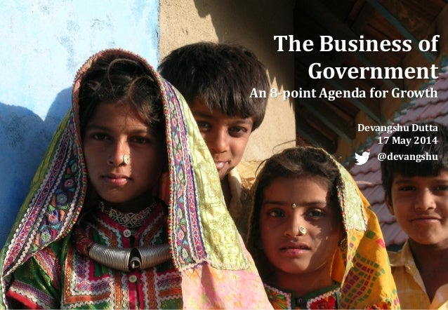 The Business of Government An 8-point Agenda for Growth Devangshu Dutta 17 May 2014 @devangshu