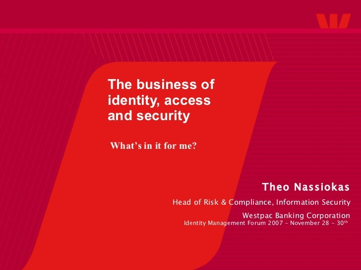 The business of identity, access and security Theo Nassiokas Head of Risk & Compliance, Information Security Westpac Banki...