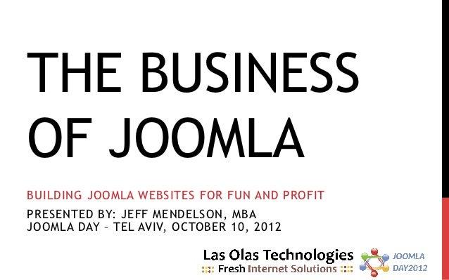 THE BUSINESSOF JOOMLABUILDING JOOMLA WEBSITES FOR FUN AND PROFITPRESENTED BY: JEFF MENDELSON, MBAJOOMLA DAY – TEL AVIV, OC...