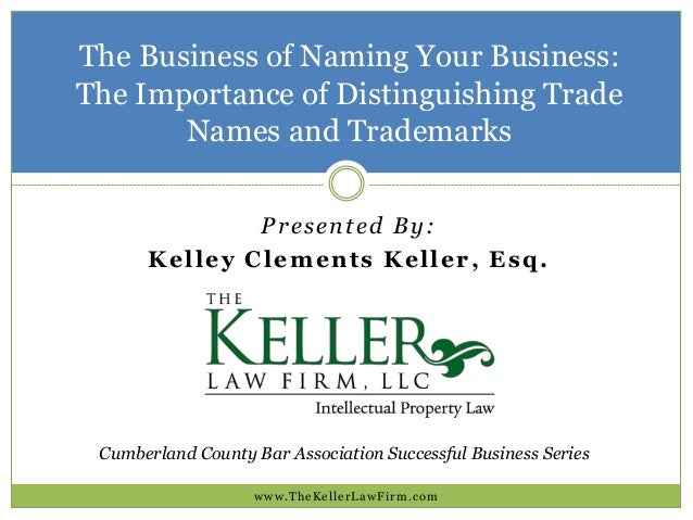 The Business of Naming Your Business: The Importance of Distinguishing Trade Names and Trademarks www.TheKellerLawFirm.com...