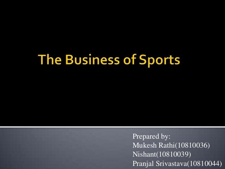 The Business of Sports<br />Prepared by:<br />MukeshRathi(10810036)<br />Nishant(10810039)<br />PranjalSrivastava(10810044...