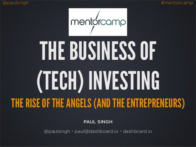 @paulsingh  #mentorcamp  THE BUSINESS OF (TECH) INVESTING THE RISE OF THE ANGELS (AND THE ENTREPRENEURS) PAUL SINGH @pauls...