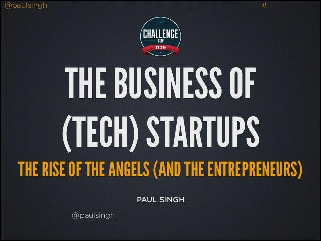 @paulsingh  #  THE BUSINESS OF (TECH) STARTUPS THE RISE OF THE ANGELS (AND THE ENTREPRENEURS) PAUL SINGH @paulsingh