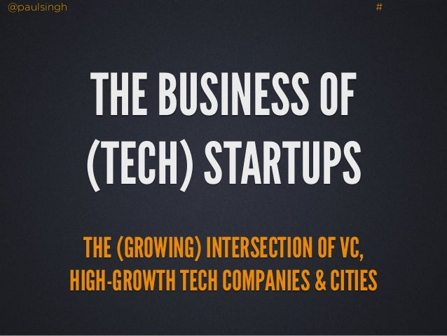 @paulsingh #  THE BUSINESS OF  (TECH) STARTUPS  THE (GROWING) INTERSECTION OF VC,  HIGH-GROWTH TECH COMPANIES & CITIES
