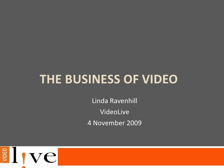 The Business of Video<br />Linda Ravenhill<br />VideoLive<br />4 November 2009<br />
