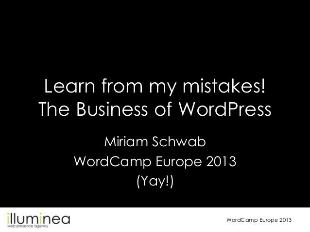 Learn from my mistakes! The Business of WordPress Miriam Schwab WordCamp Europe 2013 (Yay!) WordCamp Europe 2013
