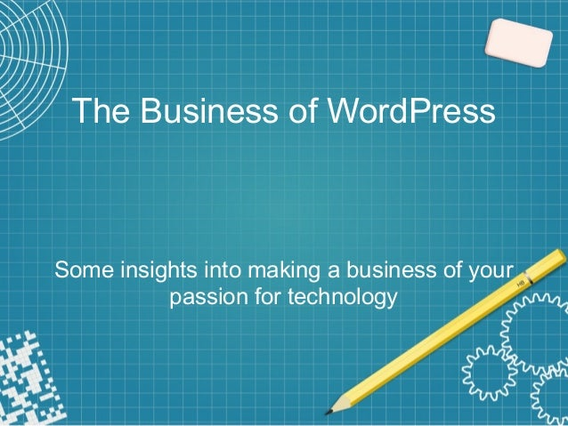 The Business of WordPress Some insights into making a business of your passion for technology