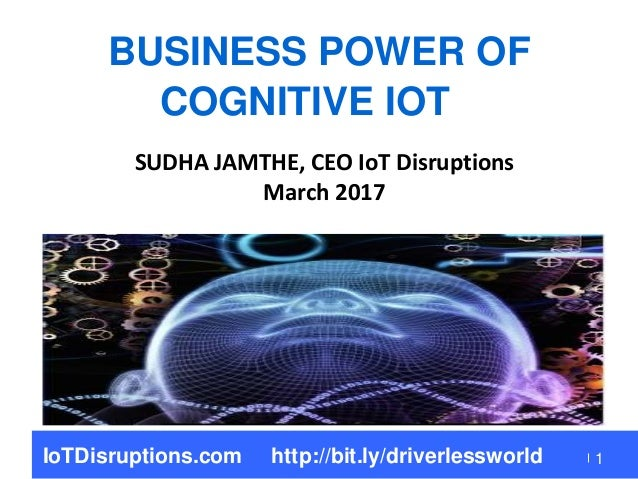 1 BUSINESS POWER OF COGNITIVE IOT SUDHA JAMTHE, CEO IoT Disruptions March 2017 IoTDisruptions.com http://bit.ly/driverless...