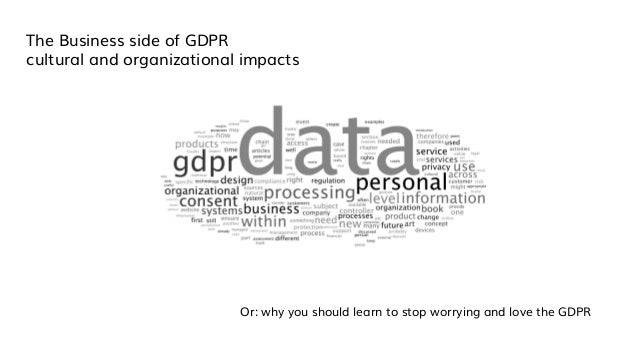 The Business side of GDPR cultural and organizational impacts Or: why you should learn to stop worrying and love the GDPR
