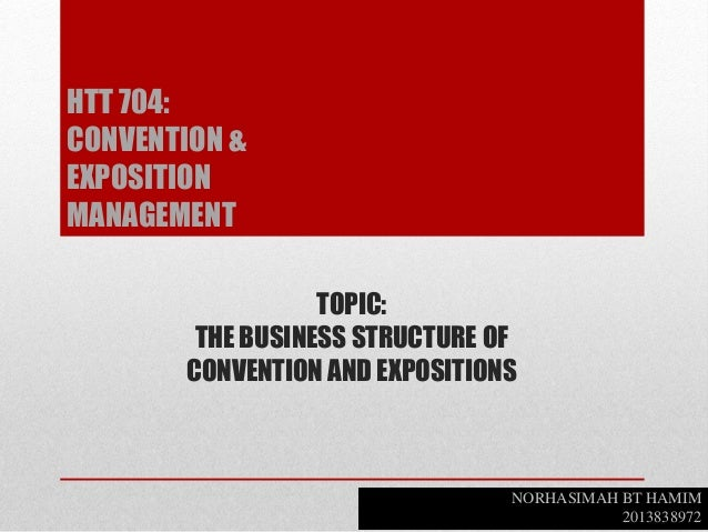 TOPIC: THE BUSINESS STRUCTURE OF CONVENTION AND EXPOSITIONS NORHASIMAH BT HAMIM 2013838972 HTT 704: CONVENTION & EXPOSITIO...