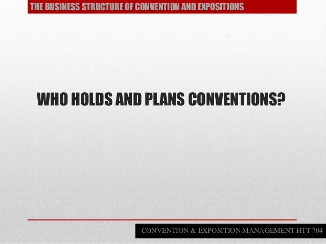 WHO HOLDS AND PLANS CONVENTIONS? THE BUSINESS STRUCTURE OF CONVENTION AND EXPOSITIONS CONVENTION & EXPOSITION MANAGEMENT H...