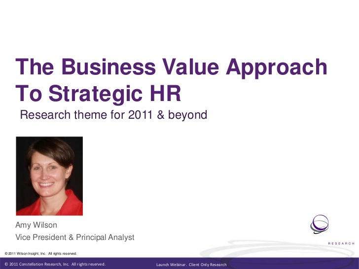 The Business Value Approach<br />To Strategic HR<br />Research theme for 2011 & beyond<br />Amy Wilson<br />Vice President...
