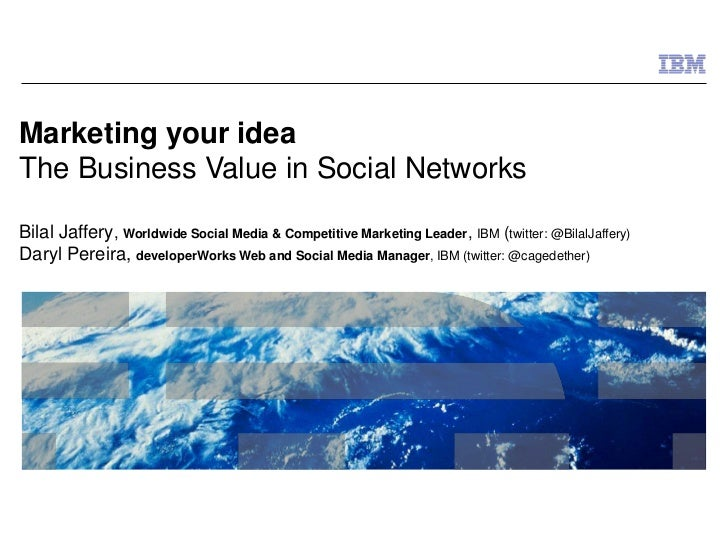 Marketing your ideaThe Business Value in Social NetworksBilal Jaffery, Worldwide Social Media & Competitive Marketing Lead...