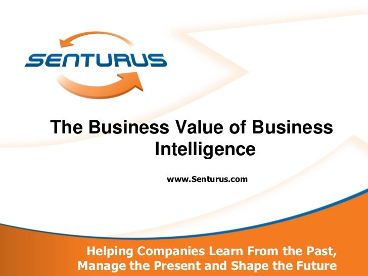 The Business Value of Business           Intelligence               www.Senturus.com   Helping Companies Learn From the Pa...