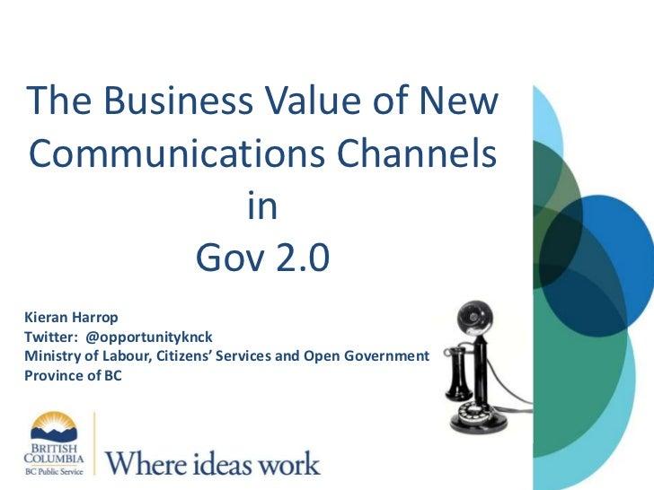 The Business Value of New Communications Channels inGov 2.0<br />Kieran Harrop<br />Twitter:  @opportunityknck <br />Minis...