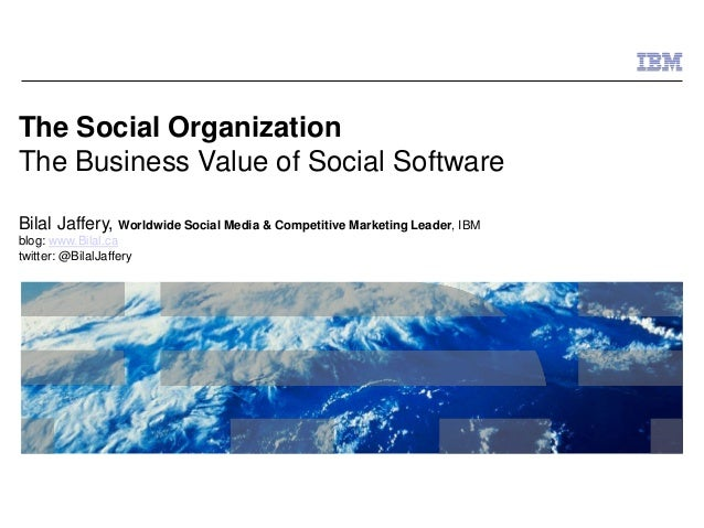© 2009 IBM Corporation The Social Organization The Business Value of Social Software Bilal Jaffery, Worldwide Social Media...