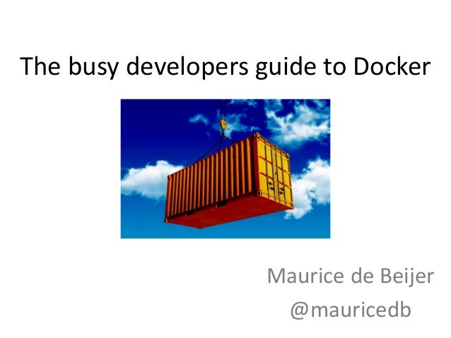 The busy developers guide to Docker Maurice de Beijer @mauricedb