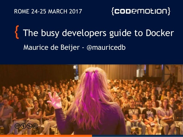 The busy developers guide to Docker Maurice de Beijer - @mauricedb ROME 24-25 MARCH 2017