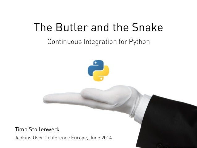 The Butler and the Snake Continuous Integration for Python Jenkins User Conference Europe, June 2014 Timo Stollenwerk