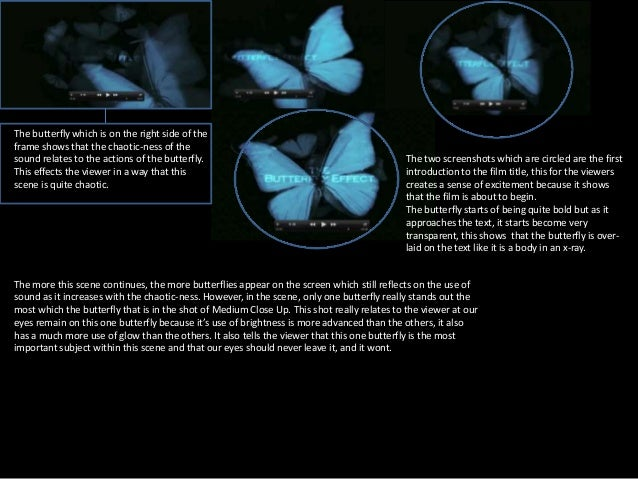 an analysis of the film butterfly effect Definition of the butterfly effect with reference to chaos theory, the butterfly effect is the sensitive dependence on initial conditions, where a small change at one place in a deterministic nonlinear system can result in large differences to a later state.