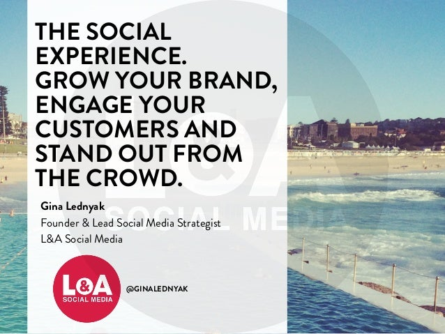 THE SOCIAL  EXPERIENCE.  GROW YOUR BRAND,  ENGAGE YOUR  CUSTOMERS AND  STAND OUT FROM  THE CROWD.  Gina Lednyak  Founder &...