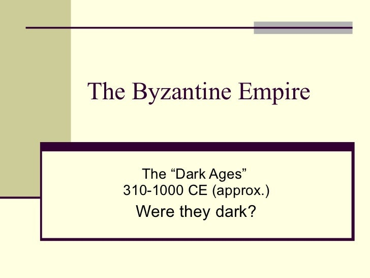 """The Byzantine Empire The """"Dark Ages""""  310-1000 CE (approx.) Were they dark?"""