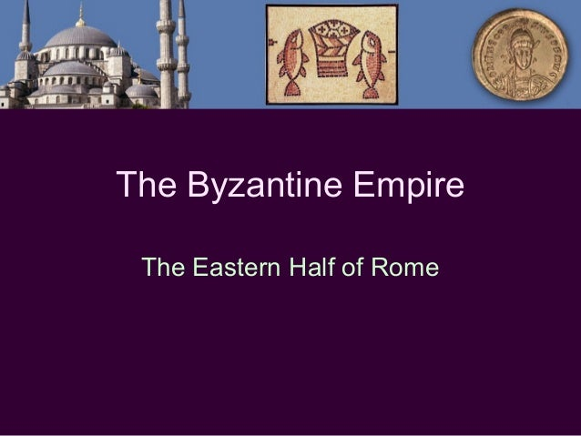 The Byzantine Empire The Eastern Half of Rome