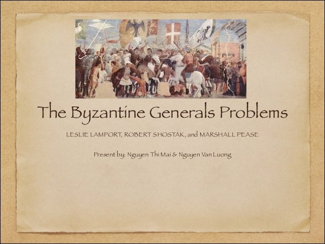 The Byzantine Generals Problems LESLIE LAMPORT, ROBERT SHOSTAK, and MARSHALL PEASE  !  Present by: Nguyen Thi Mai & Nguyen...