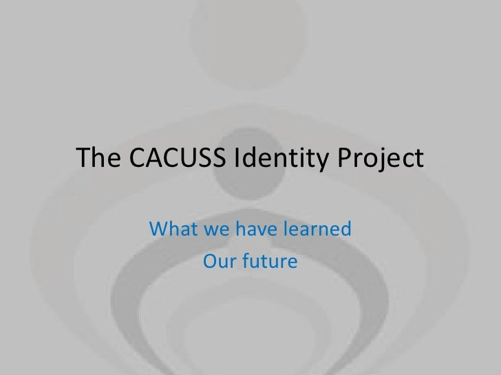 The CACUSS Identity Project     What we have learned          Our future