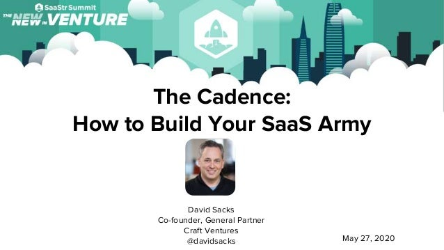 The Cadence: How to Build Your SaaS Army David Sacks Co-founder, General Partner Craft Ventures @davidsacks May 27, 2020