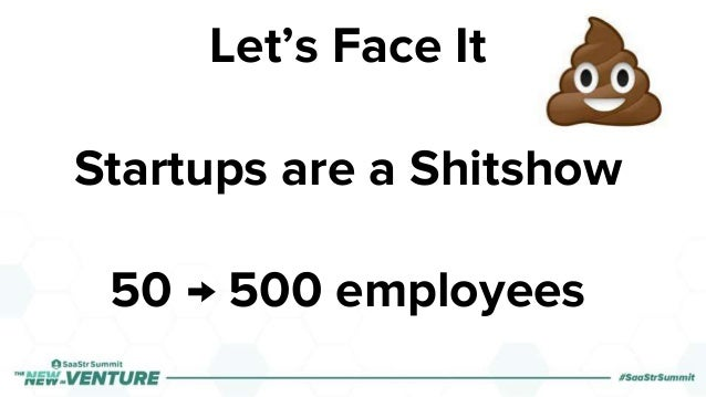 Let's Face It Startups are a Shitshow 50 → 500 employees