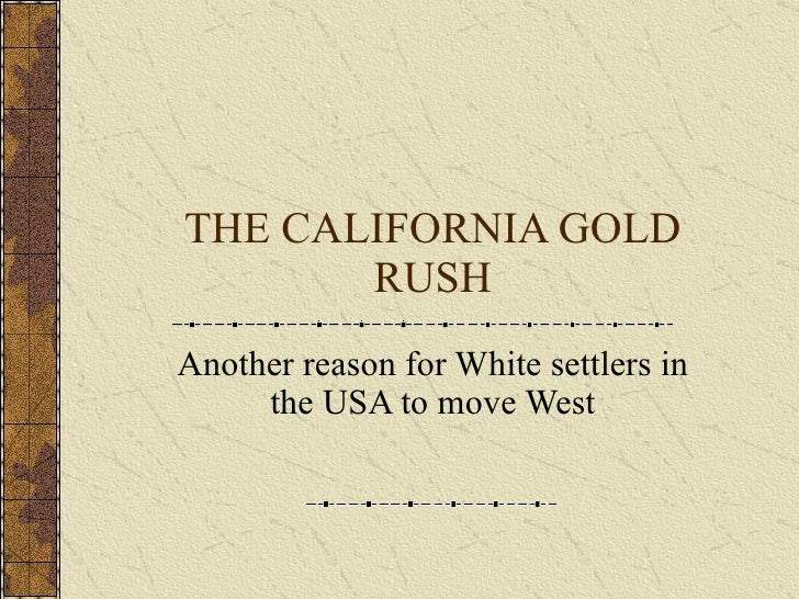 THE CALIFORNIA GOLD RUSH Another reason for White settlers in the USA to move West