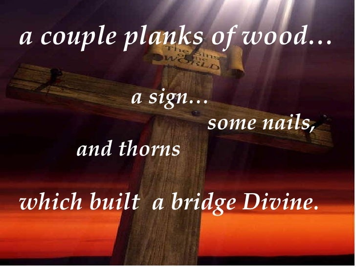 a couple planks of wood…            a sign…                  some nails,      and thorns  which built a bridge Divine.