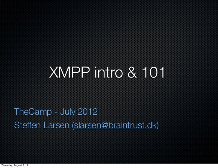 XMPP intro & 101          TheCamp - July 2012          Steffen Larsen (slarsen@braintrust.dk)Thursday, August 2, 12