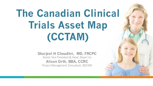 The Canadian Clinical Trials Asset Map (CCTAM) Shurjeel H Choudhri, MD, FRCPC Senior Vice President & Head, Bayer Inc  Ali...