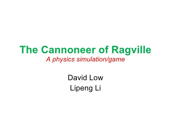 The Cannoneer of Ragville A physics simulation/game David Low Lipeng Li
