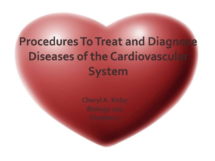 Procedures To Treat and Diagnose Diseases of the Cardiovascular System<br />Cheryl A. Kirby<br />Biology 120<br />Chapter ...