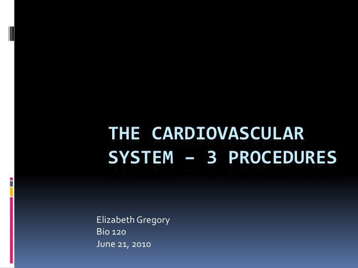 The Cardiovascular System – 3 procedures<br />Elizabeth Gregory<br />Bio 120<br />June 21, 2010<br />