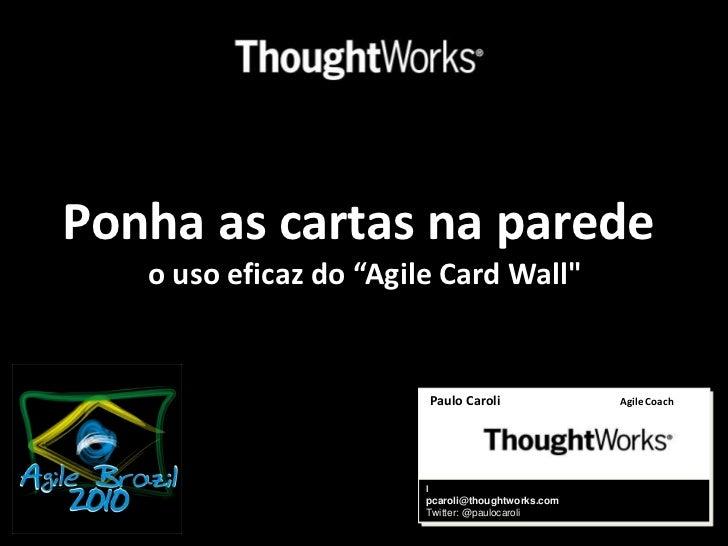 "Ponha as cartas na parede o uso eficaz do ""Agile Card Wall""<br />Paulo CaroliAgile Coach<br />l<br />pcaroli@thoughtworks...."