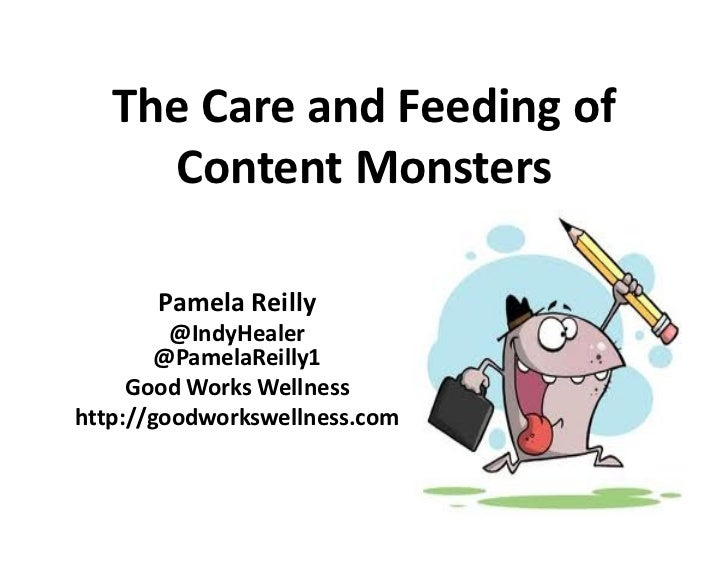 The Care and Feeding of     Content Monsters       Pamela Reilly         @IndyHealer        @PamelaReilly1     Good Works ...