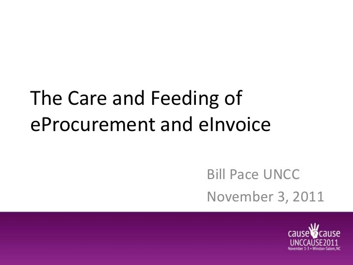 The Care and Feeding ofeProcurement and eInvoice                  Bill Pace UNCC                  November 3, 2011