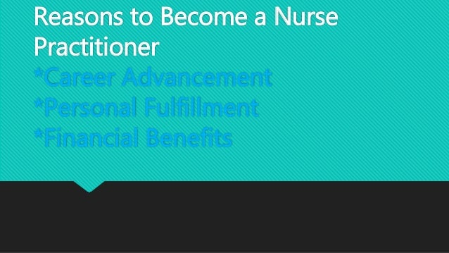 reasons to become a nurse practitioner Essay why i want to be a family nurse practitioner and 90,000+ more term papers written by professionals and your peers  reasons why being a family nurse.