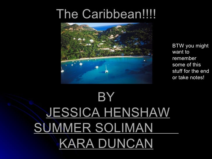 The Caribbean!!!! BY   JESSICA HENSHAW   SUMMER SOLIMAN  KARA DUNCAN BTW you might want to remember some of this stuff for...